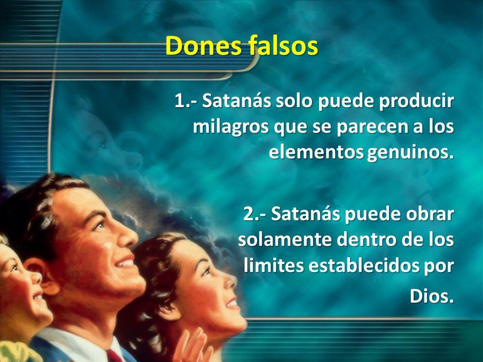 Dones falsos 1.- Satanás solo puede producir milagros que se parecen a los elementos genuinos. 2.- Satanás puede obrar solamente dentro de los limites
