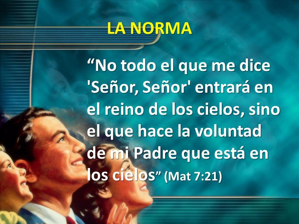 LA NORMA No todo el que me dice 'Señor, Señor' entrará en el reino de los cielos, sino el que hace la voluntad de mi Padre que está en los cielos (Mat
