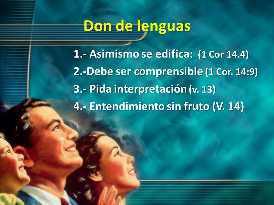 Don de lenguas 1.- Asimismo se edifica: (1 Cor 14.4) 2.-Debe ser comprensible (1 Cor. 14:9) 3.- Pida interpretación (v. 13) 4.- Entendimiento sin frut