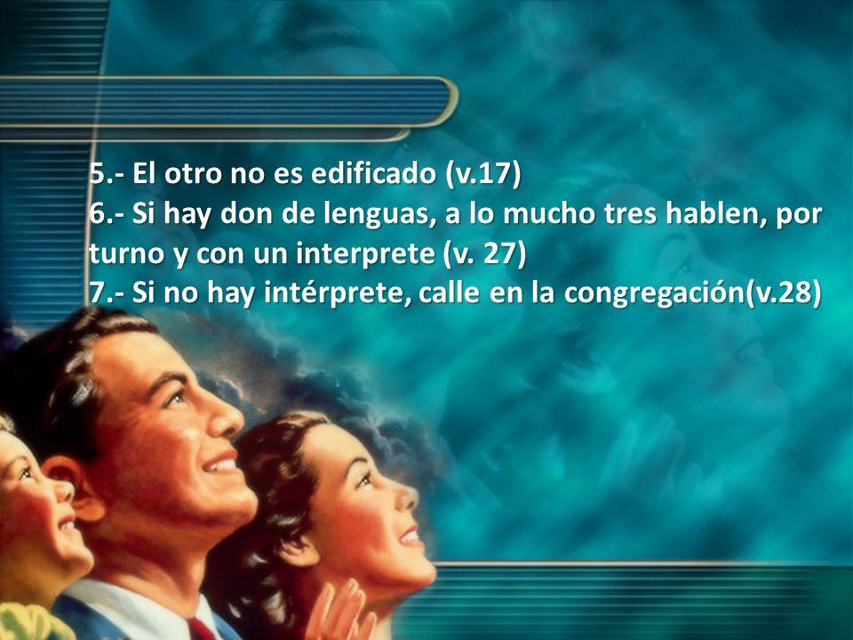 5.- El otro no es edificado (v.17) 6.- Si hay don de lenguas, a lo mucho tres hablen, por turno y con un interprete (v. 27) 7.- Si no hay intérprete,