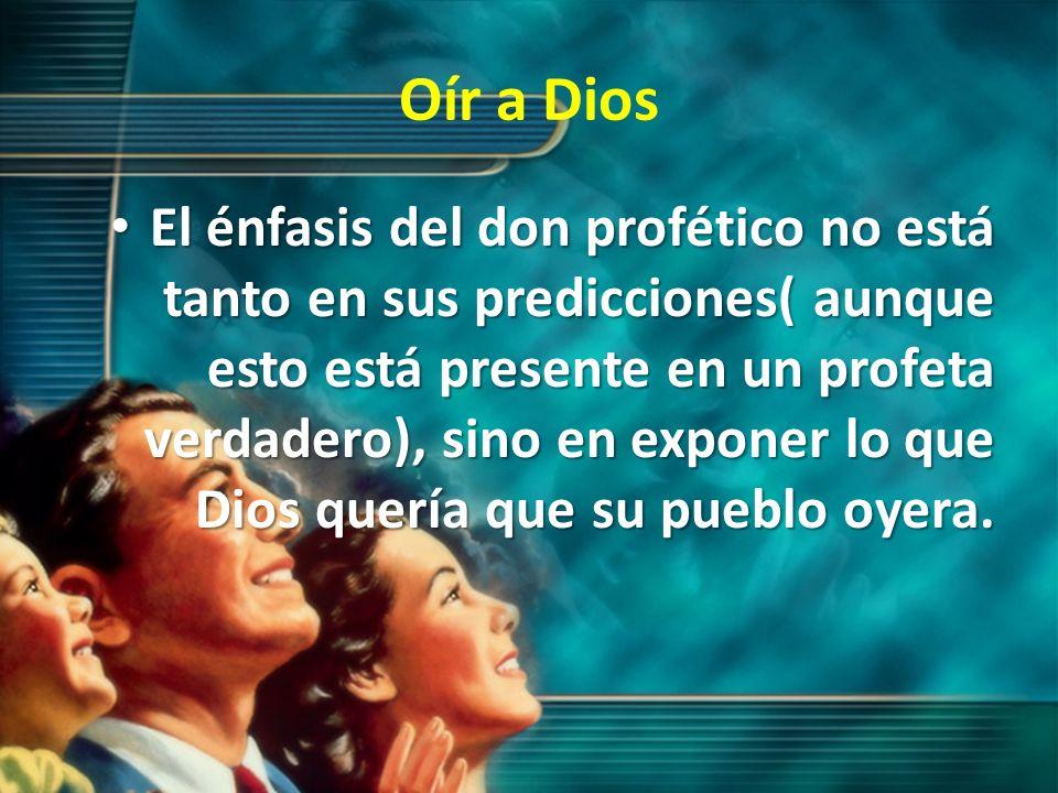 Oír a Dios El énfasis del don profético no está tanto en sus predicciones( aunque esto está presente en un profeta verdadero), sino en exponer lo que