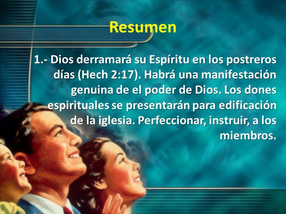 Resumen 1.- Dios derramará su Espíritu en los postreros días (Hech 2:17). Habrá una manifestación genuina de el poder de Dios. Los dones espirituales