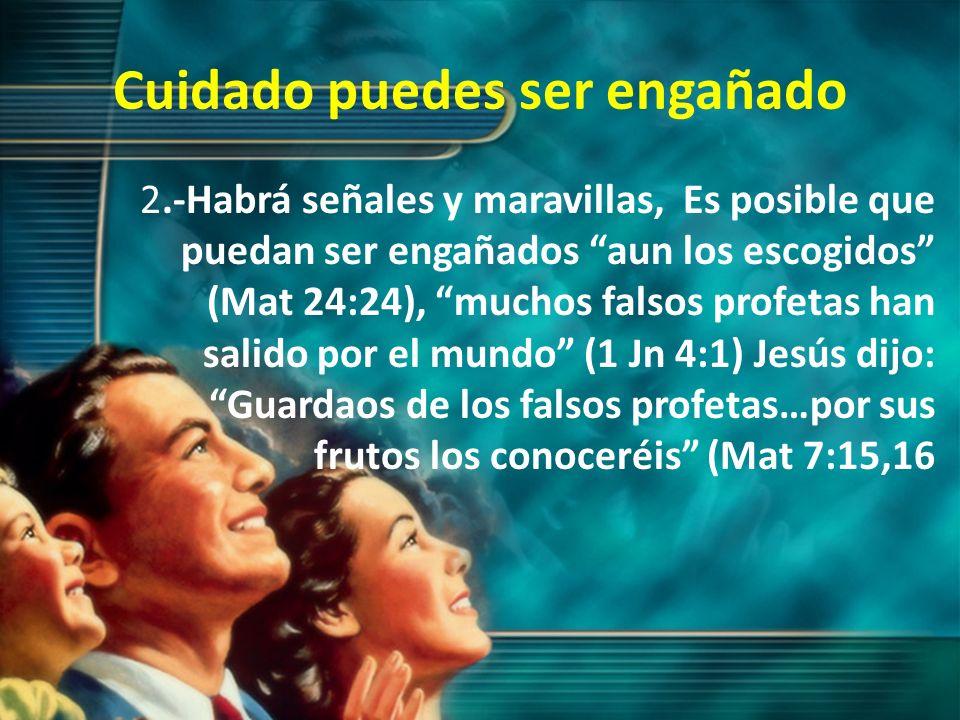 Cuidado puedes ser engañado 2.-Habrá señales y maravillas, Es posible que puedan ser engañados aun los escogidos (Mat 24:24), muchos falsos profetas h