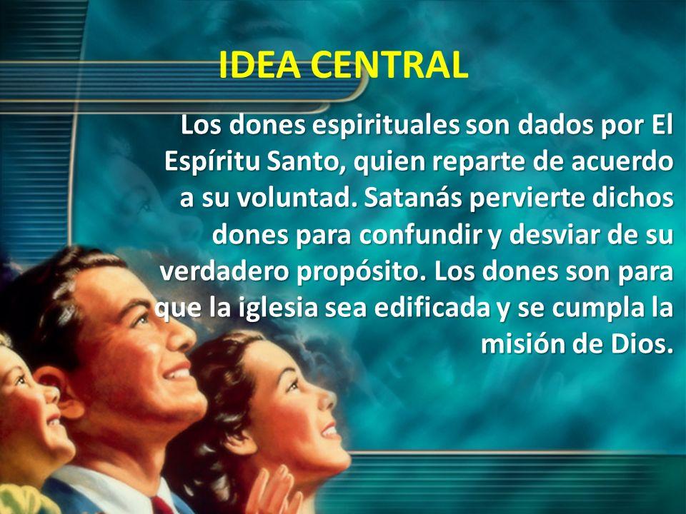 IDEA CENTRAL Los dones espirituales son dados por El Espíritu Santo, quien reparte de acuerdo a su voluntad. Satanás pervierte dichos dones para confu