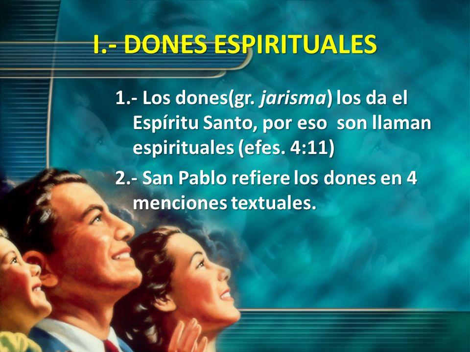 I.- DONES ESPIRITUALES 1.- Los dones(gr. jarisma) los da el Espíritu Santo, por eso son llaman espirituales (efes. 4:11) 2.- San Pablo refiere los don