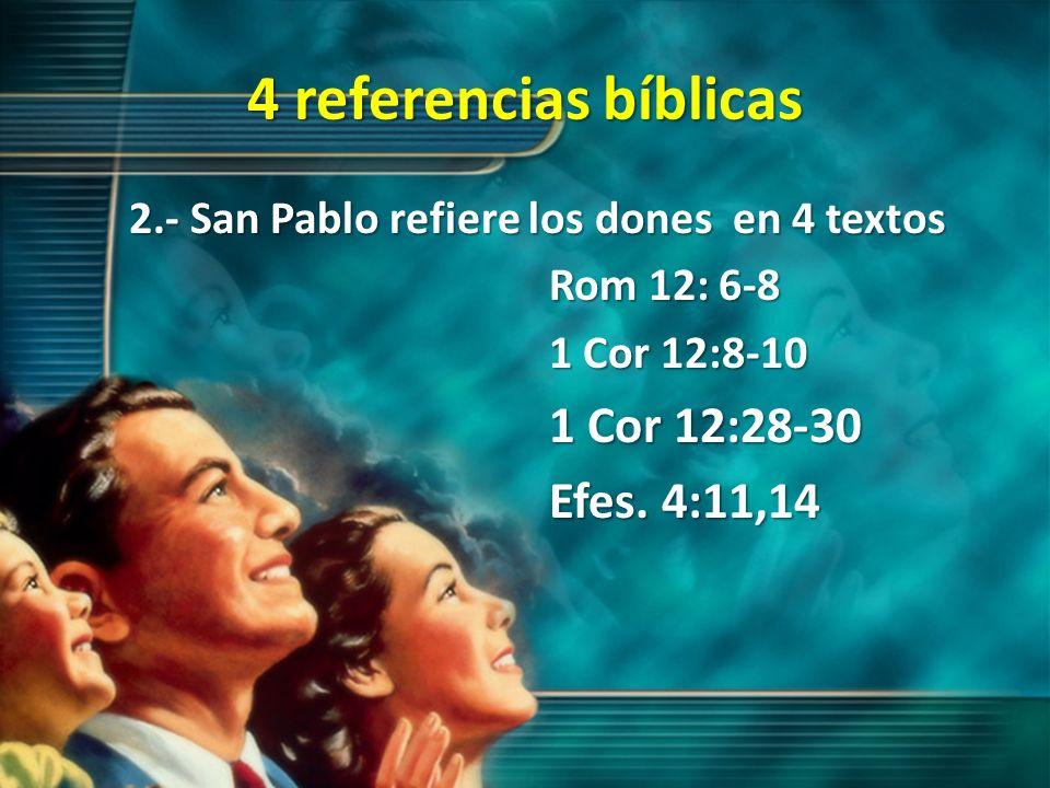 4 referencias bíblicas 2.- San Pablo refiere los dones en 4 textos Rom 12: 6-8 1 Cor 12:8-10 1 Cor 12:28-30 Efes. 4:11,14