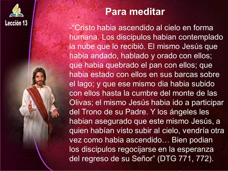 Para meditar -Cristo habia ascendido al cielo en forma humana. Los discipulos habian contemplado la nube que lo recibió. El mismo Jesús que habia anda