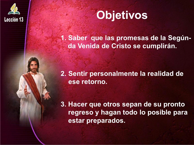 Objetivos 1. Saber que las promesas de la Según- da Venida de Cristo se cumplirán. 2.Sentir personalmente la realidad de ese retorno. 3. Hacer que otr
