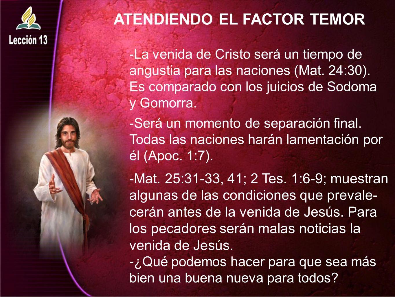 ATENDIENDO EL FACTOR TEMOR -La venida de Cristo será un tiempo de angustia para las naciones (Mat. 24:30). Es comparado con los juicios de Sodoma y Go
