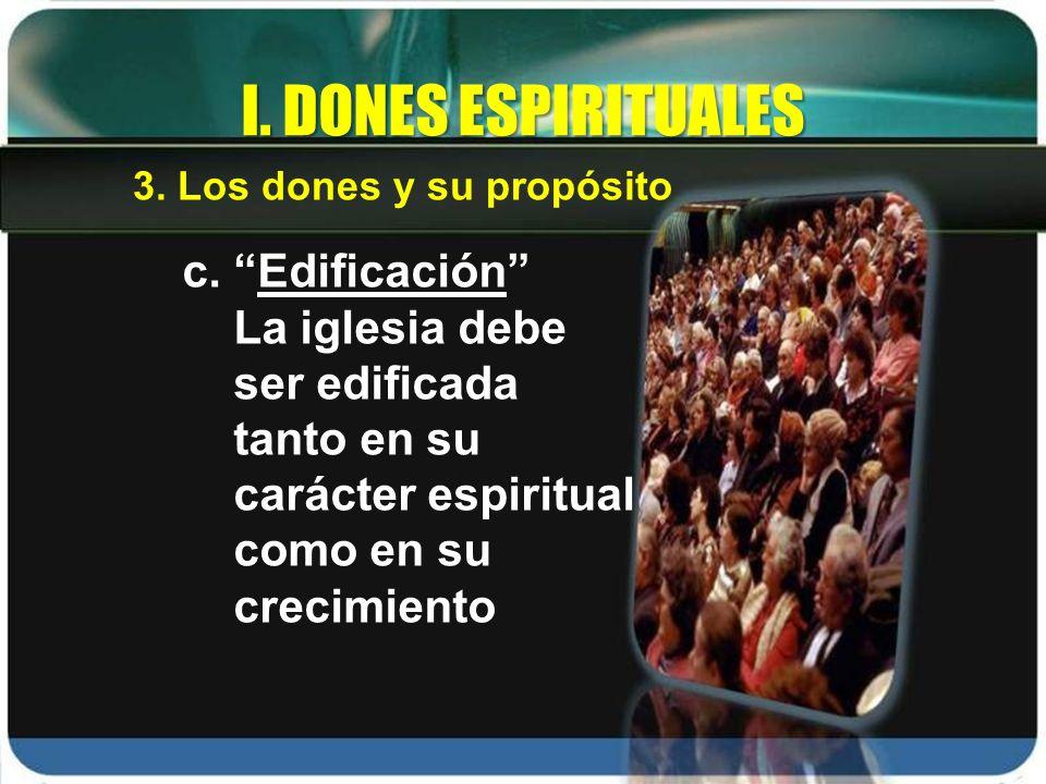c. Edificación La iglesia debe ser edificada tanto en su carácter espiritual como en su crecimiento I. DONES ESPIRITUALES 3. Los dones y su propósito