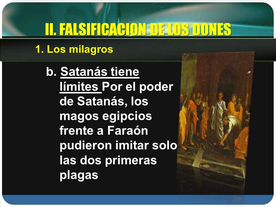 b. Satanás tiene límites Por el poder de Satanás, los magos egipcios frente a Faraón pudieron imitar solo las dos primeras plagas II. FALSIFICACION DE