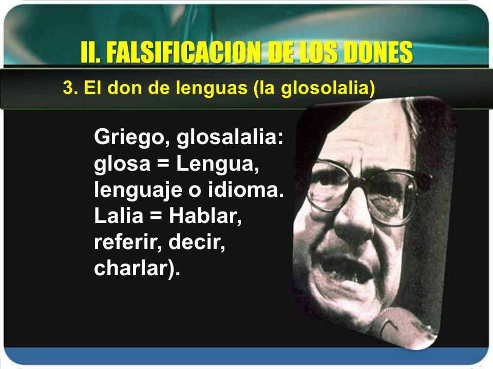 Griego, glosalalia: glosa = Lengua, lenguaje o idioma. Lalia = Hablar, referir, decir, charlar). II. FALSIFICACION DE LOS DONES 3. El don de lenguas (