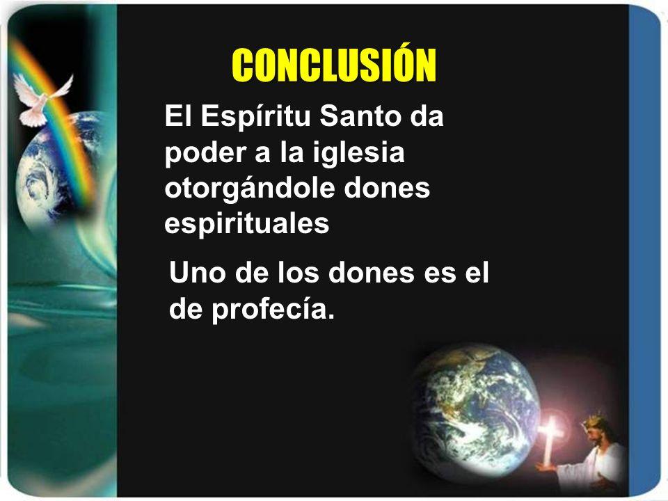 CONCLUSIÓN Uno de los dones es el de profecía. El Espíritu Santo da poder a la iglesia otorgándole dones espirituales