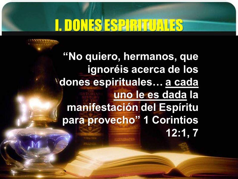 I. DONES ESPIRITUALES No quiero, hermanos, que ignoréis acerca de los dones espirituales… a cada uno le es dada la manifestación del Espíritu para pro