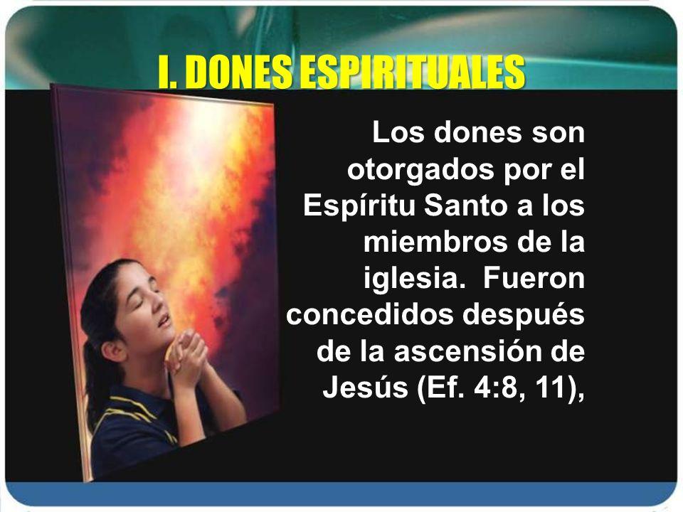 Los dones son otorgados por el Espíritu Santo a los miembros de la iglesia. Fueron concedidos después de la ascensión de Jesús (Ef. 4:8, 11), I. DONES