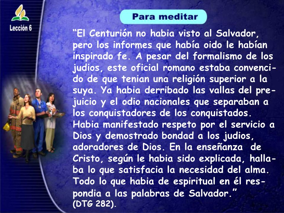 El Centurión no habia visto al Salvador, pero los informes que había oido le habían inspirado fe. A pesar del formalismo de los judios, este oficial r
