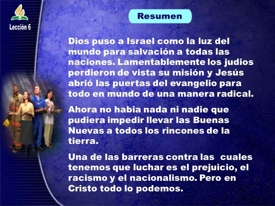 Dios puso a Israel como la luz del mundo para salvación a todas las naciones. Lamentablemente los judios perdieron de vista su misión y Jesús abrió la