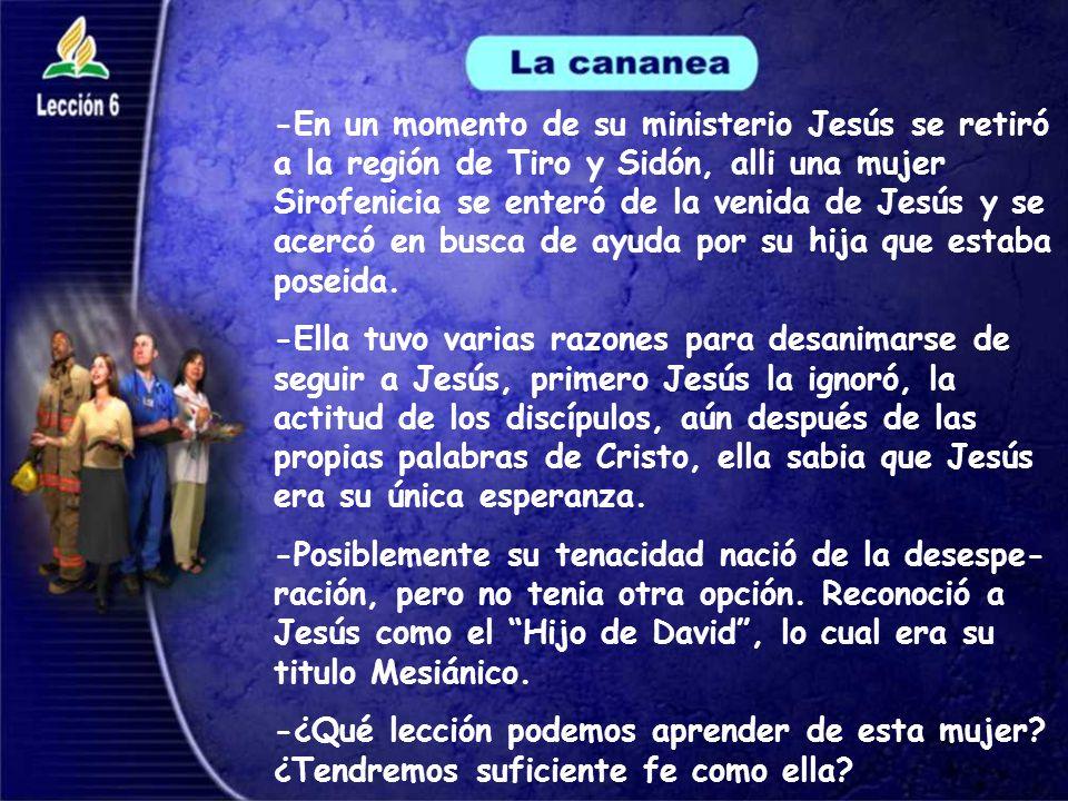 -En un momento de su ministerio Jesús se retiró a la región de Tiro y Sidón, alli una mujer Sirofenicia se enteró de la venida de Jesús y se acercó en
