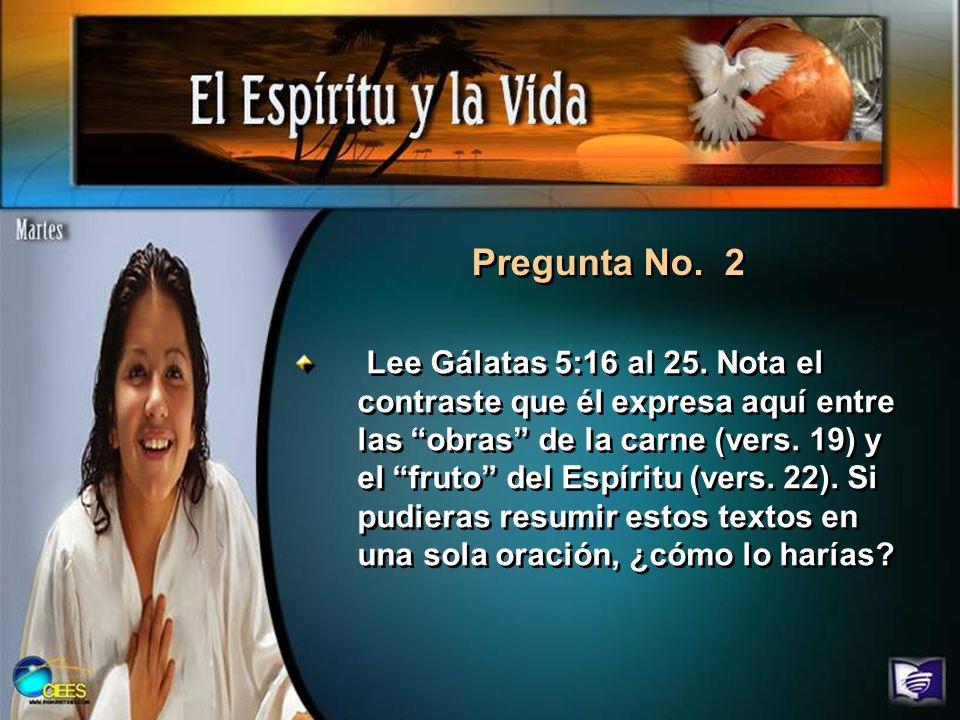 Pregunta No. 2 Lee Gálatas 5:16 al 25. Nota el contraste que él expresa aquí entre las obras de la carne (vers. 19) y el fruto del Espíritu (vers. 22)