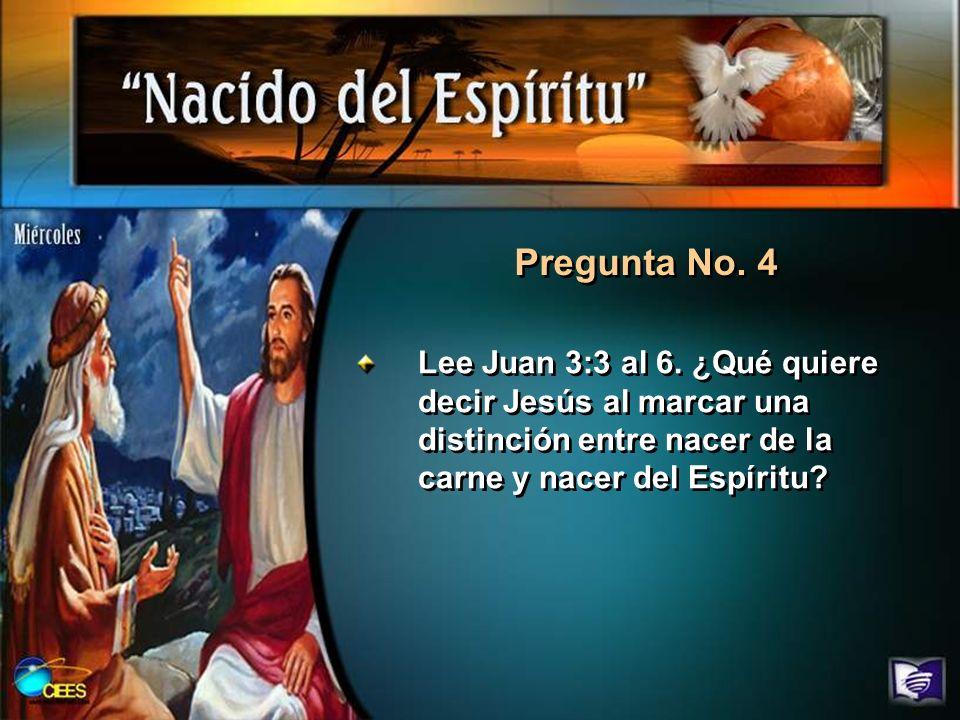 Pregunta No. 4 Lee Juan 3:3 al 6. ¿Qué quiere decir Jesús al marcar una distinción entre nacer de la carne y nacer del Espíritu?