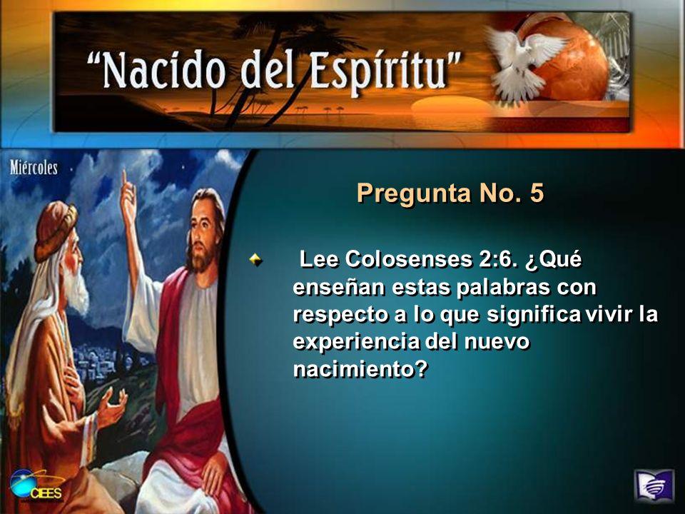 Pregunta No. 5 Lee Colosenses 2:6. ¿Qué enseñan estas palabras con respecto a lo que significa vivir la experiencia del nuevo nacimiento?