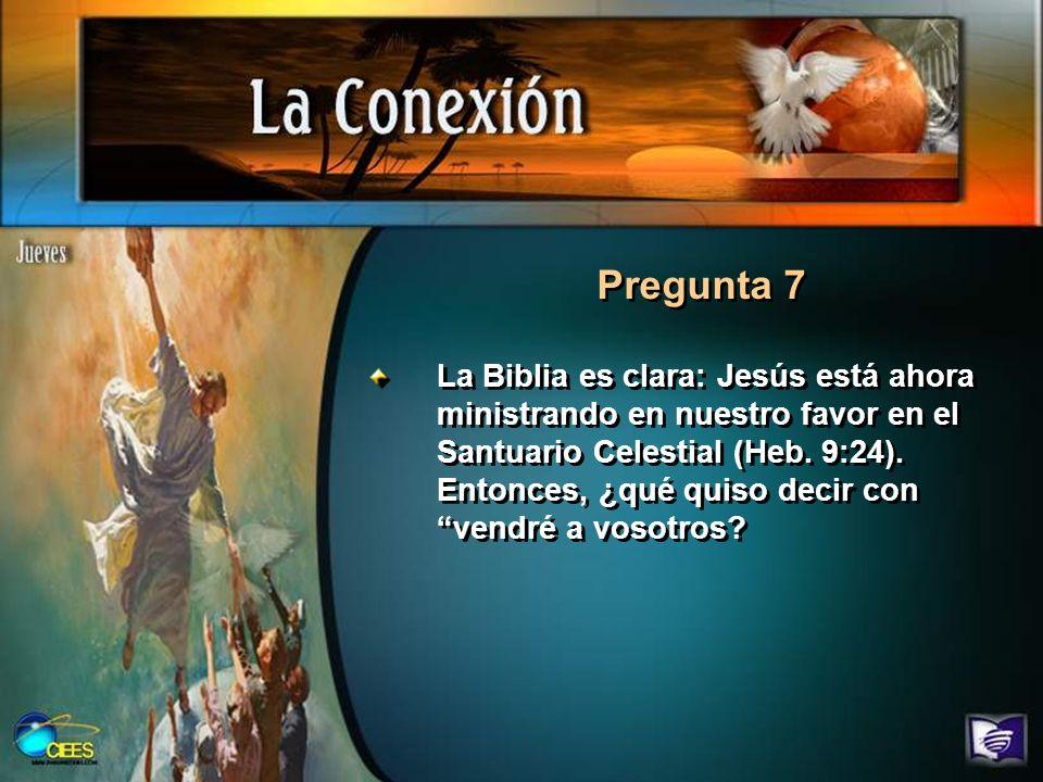 Pregunta 7 La Biblia es clara: Jesús está ahora ministrando en nuestro favor en el Santuario Celestial (Heb. 9:24). Entonces, ¿qué quiso decir con ven