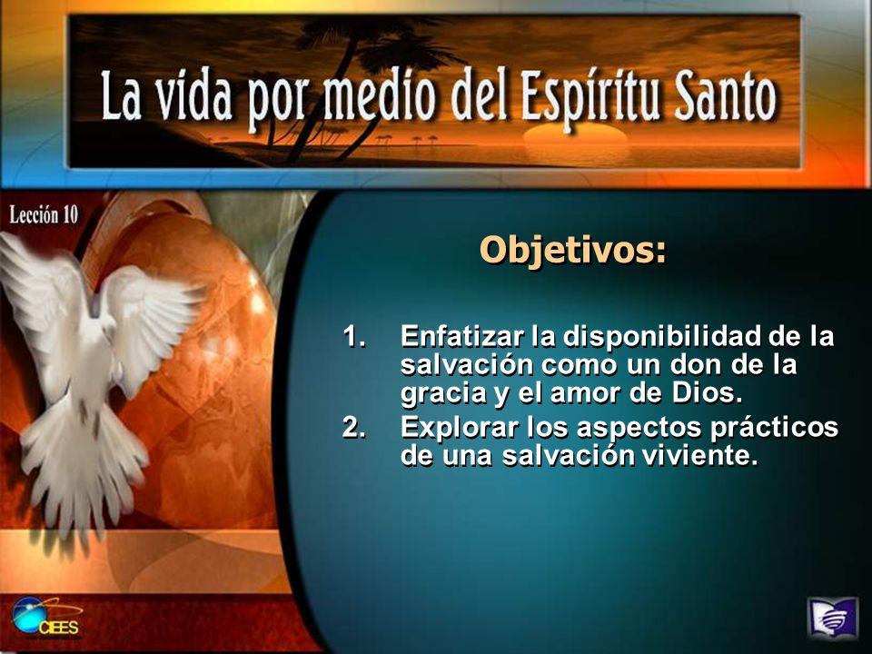 Objetivos: 1.Enfatizar la disponibilidad de la salvación como un don de la gracia y el amor de Dios. 2.Explorar los aspectos prácticos de una salvació