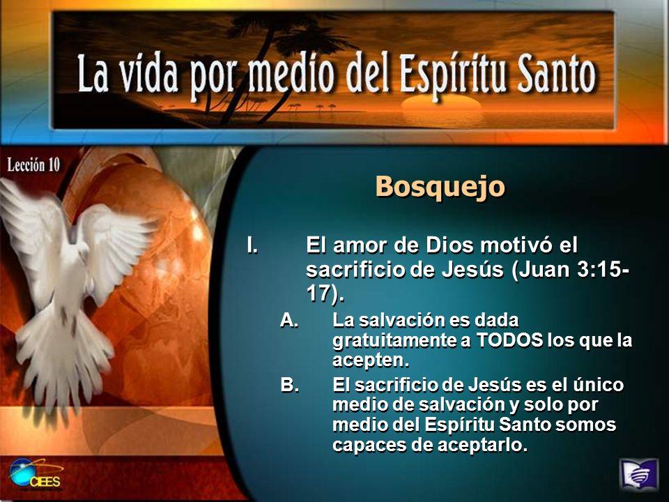 Bosquejo I.El amor de Dios motivó el sacrificio de Jesús (Juan 3:15- 17). A.La salvación es dada gratuitamente a TODOS los que la acepten. B.El sacrif