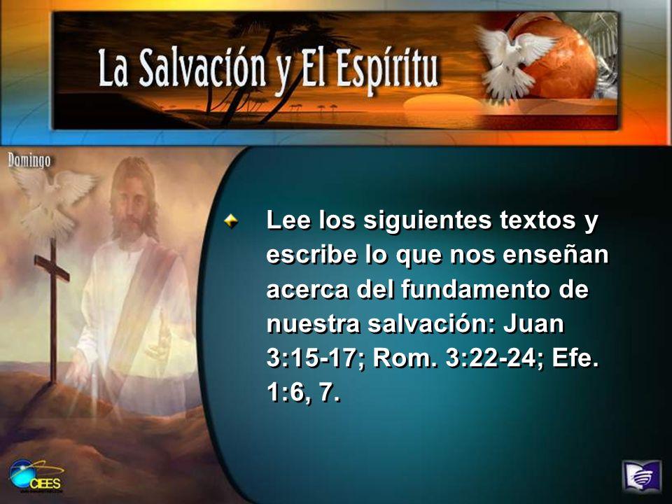 Lee los siguientes textos y escribe lo que nos enseñan acerca del fundamento de nuestra salvación: Juan 3:15-17; Rom. 3:22-24; Efe. 1:6, 7.