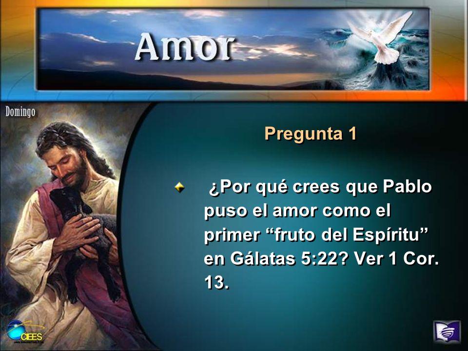 ¿Por qué crees que Pablo puso el amor como el primer fruto del Espíritu en Gálatas 5:22? Ver 1 Cor. 13. Pregunta 1