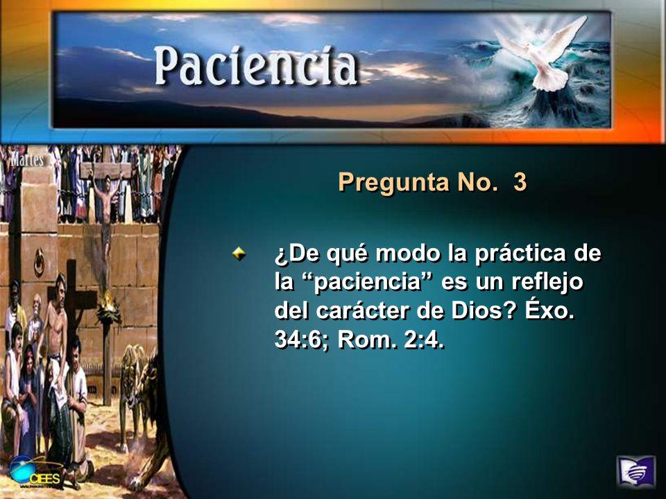 Pregunta No. 3 ¿De qué modo la práctica de la paciencia es un reflejo del carácter de Dios? Éxo. 34:6; Rom. 2:4.