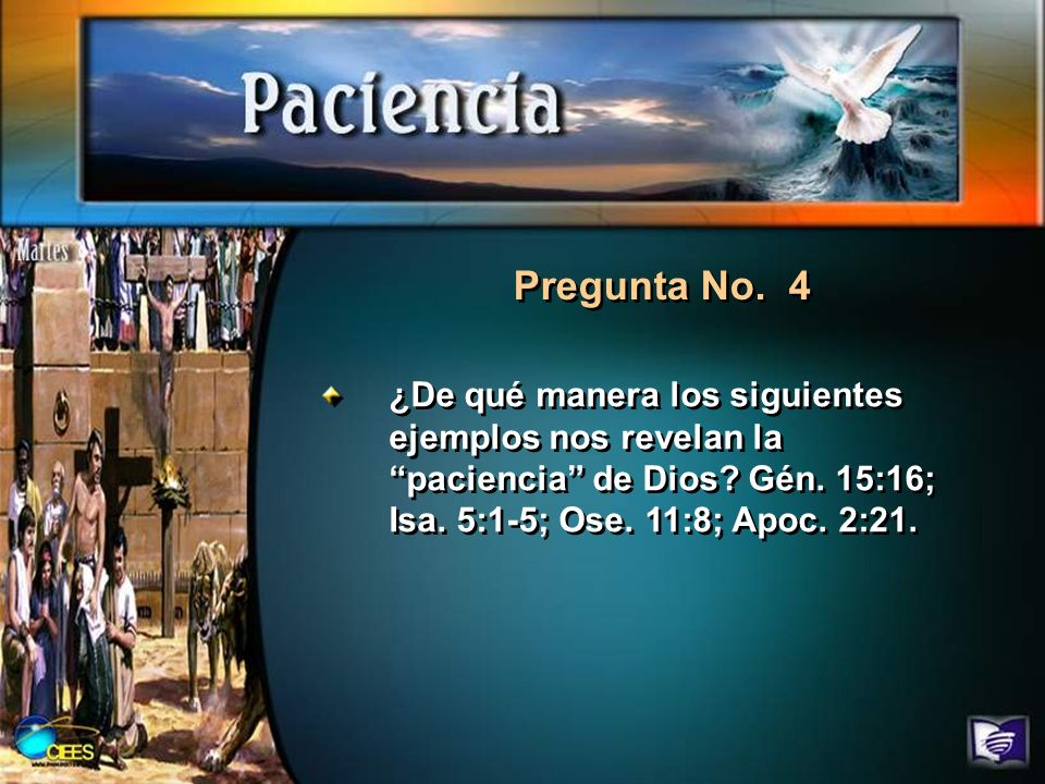 Pregunta No. 4 ¿De qué manera los siguientes ejemplos nos revelan la paciencia de Dios? Gén. 15:16; Isa. 5:1-5; Ose. 11:8; Apoc. 2:21.