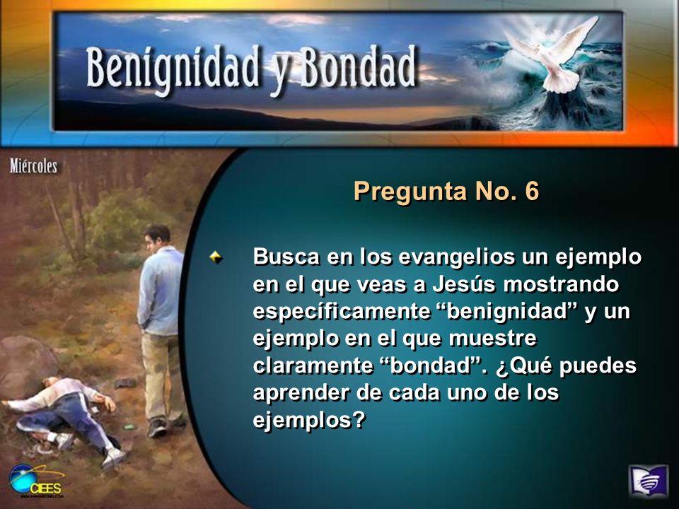 Pregunta No. 6 Busca en los evangelios un ejemplo en el que veas a Jesús mostrando específicamente benignidad y un ejemplo en el que muestre clarament