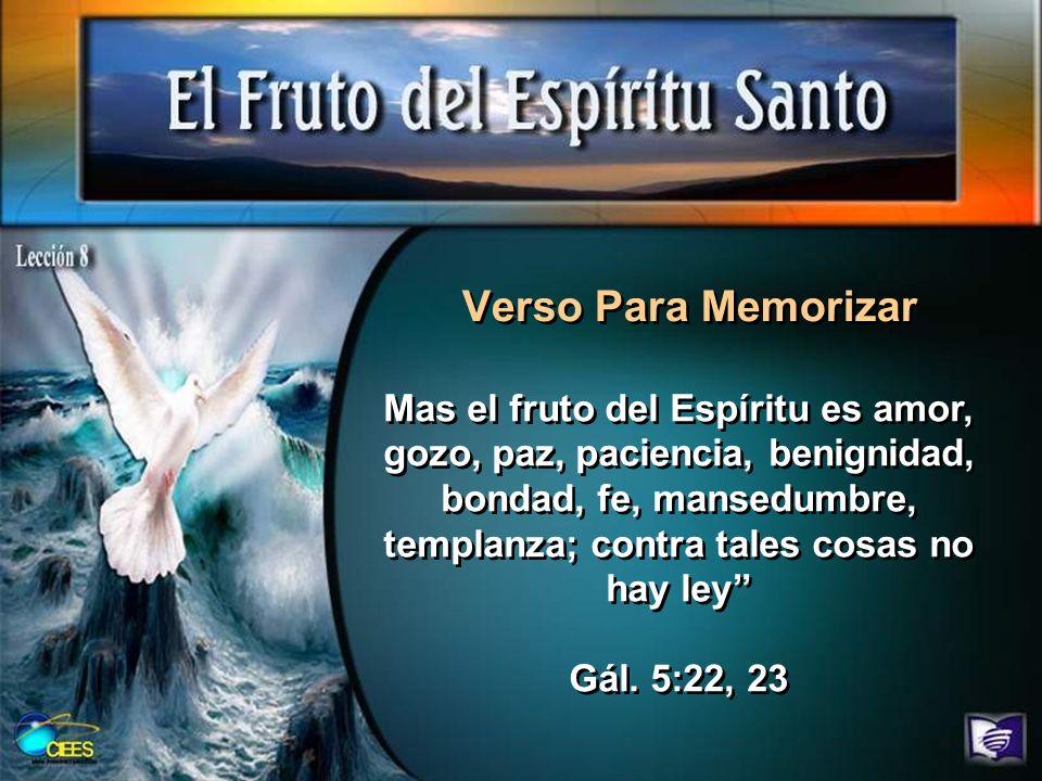 Verso Para Memorizar Mas el fruto del Espíritu es amor, gozo, paz, paciencia, benignidad, bondad, fe, mansedumbre, templanza; contra tales cosas no ha