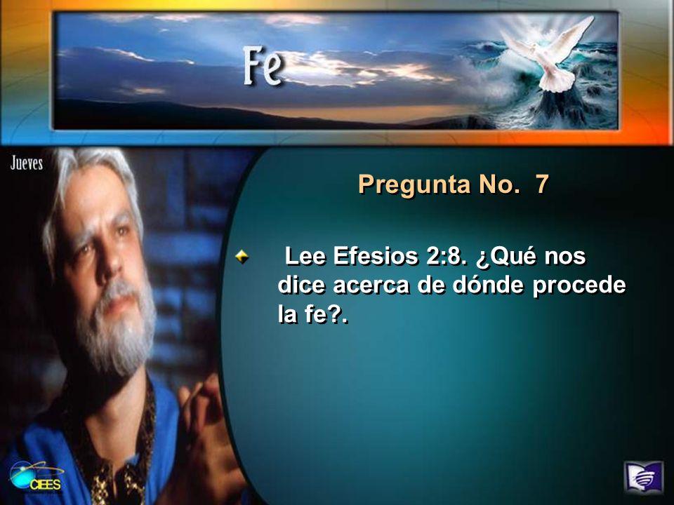 Pregunta No. 7 Lee Efesios 2:8. ¿Qué nos dice acerca de dónde procede la fe?.