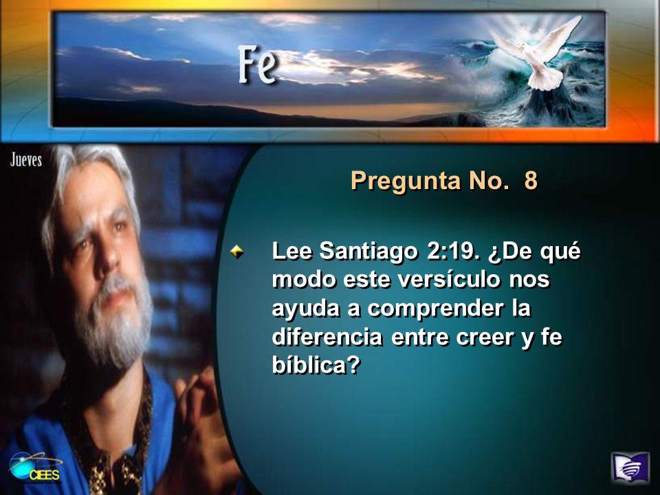 Pregunta No. 8 Lee Santiago 2:19. ¿De qué modo este versículo nos ayuda a comprender la diferencia entre creer y fe bíblica?