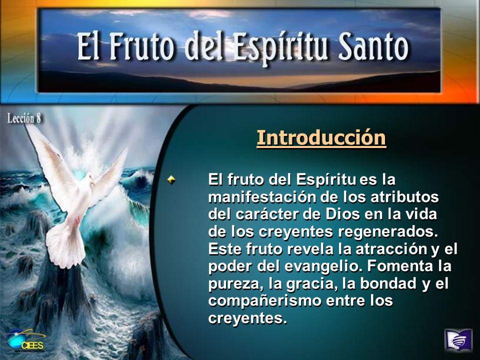 Introducción El fruto del Espíritu es la manifestación de los atributos del carácter de Dios en la vida de los creyentes regenerados. Este fruto revel