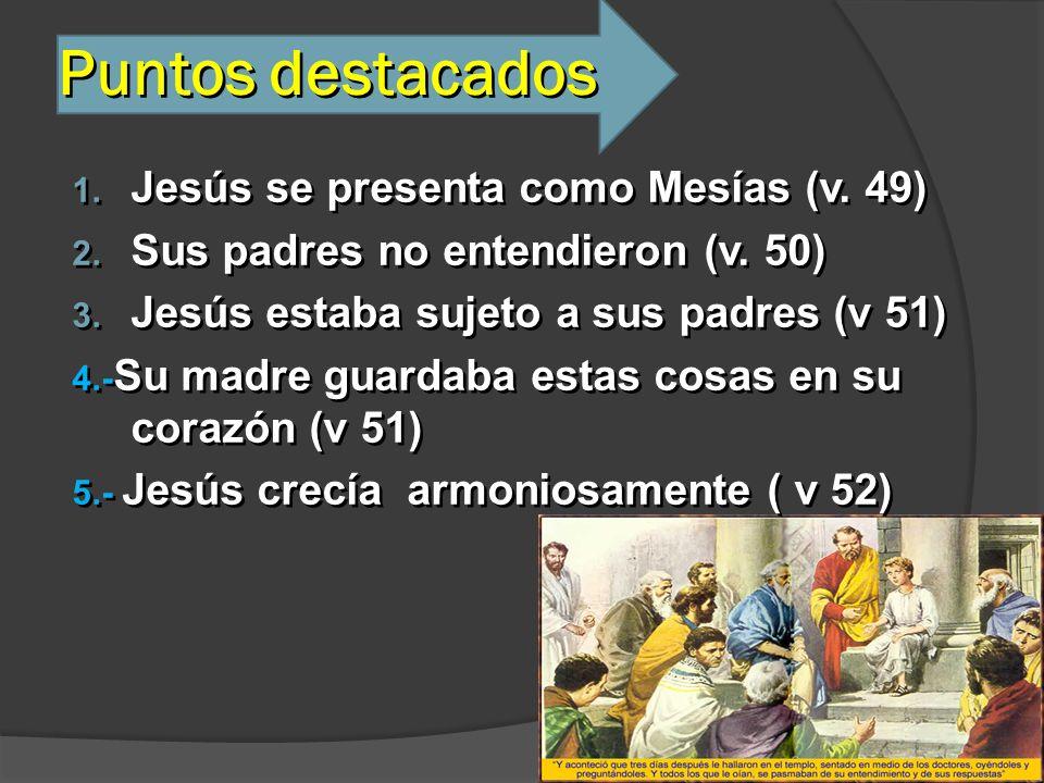 Puntos destacados 1. Jesús se presenta como Mesías (v. 49) 2. Sus padres no entendieron (v. 50) 3. Jesús estaba sujeto a sus padres (v 51) 4.- Su madr