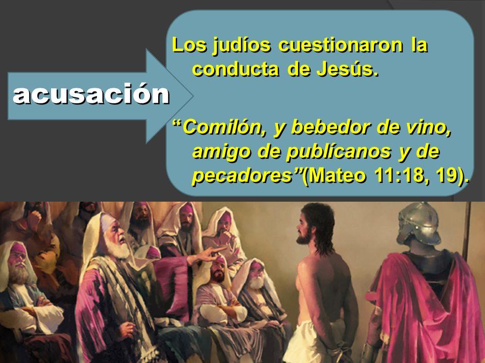 acusación Los judíos cuestionaron la conducta de Jesús. Comilón, y bebedor de vino, amigo de publícanos y de pecadores(Mateo 11:18, 19). Los judíos cu