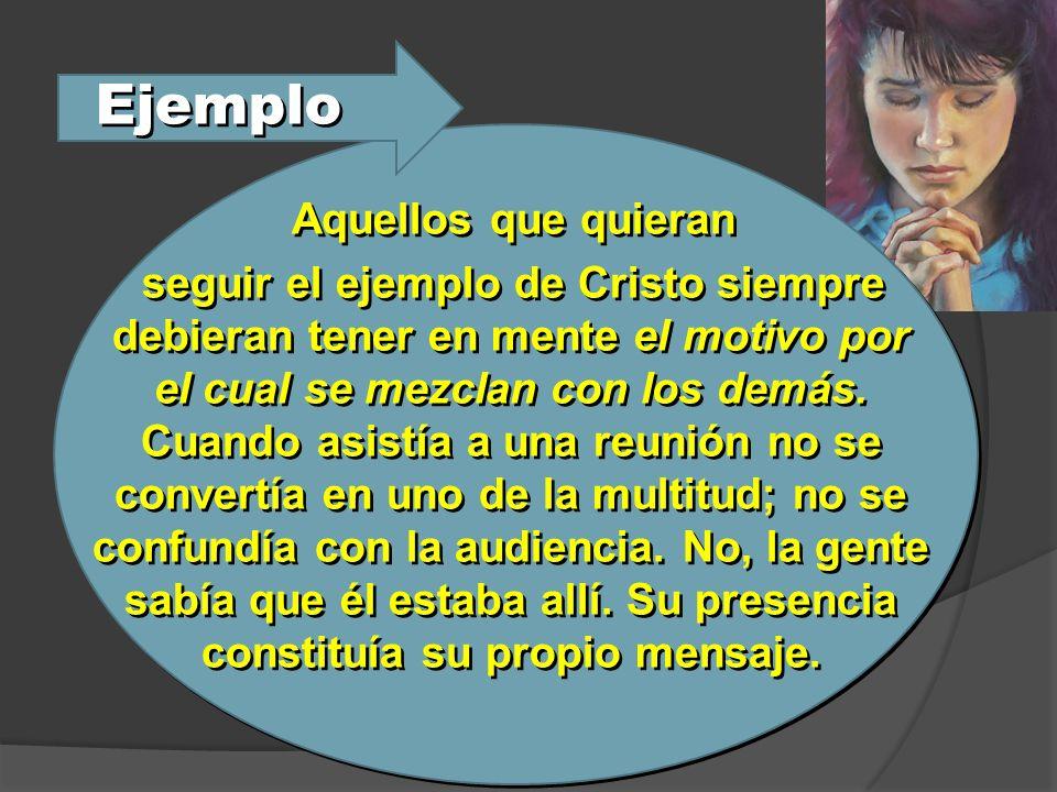 Ejemplo Aquellos que quieran seguir el ejemplo de Cristo siempre debieran tener en mente el motivo por el cual se mezclan con los demás. Cuando asistí