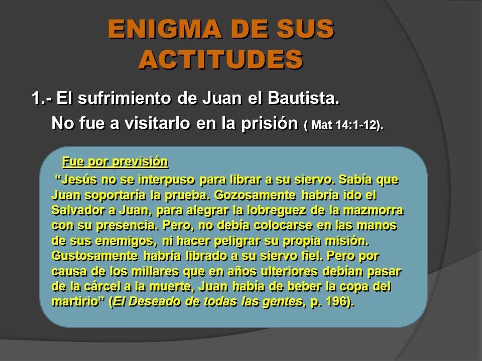 ENIGMA DE SUS ACTITUDES 1.- El sufrimiento de Juan el Bautista. No fue a visitarlo en la prisión ( Mat 14:1-12). Fue por previsión Jesús no se interpu