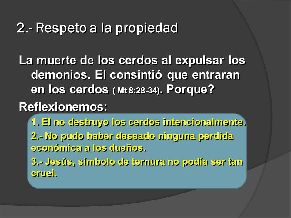 2.- Respeto a la propiedad La muerte de los cerdos al expulsar los demonios. El consintió que entraran en los cerdos ( Mt 8:28-34). Porque? Reflexione