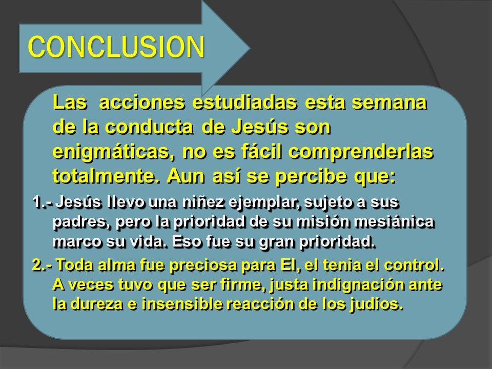 CONCLUSION Las acciones estudiadas esta semana de la conducta de Jesús son enigmáticas, no es fácil comprenderlas totalmente. Aun así se percibe que: