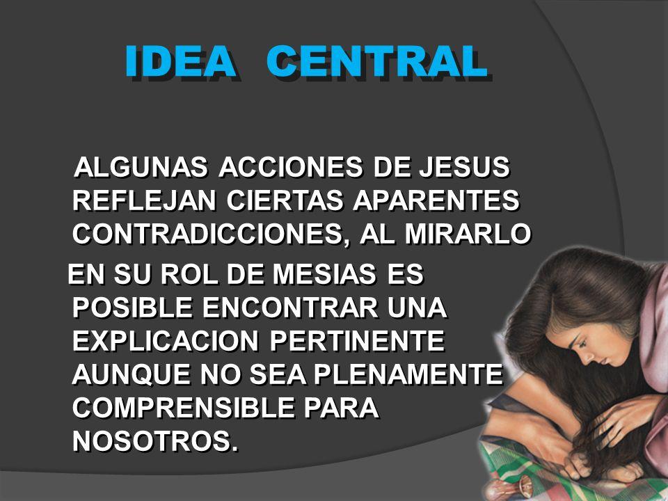 IDEA CENTRAL ALGUNAS ACCIONES DE JESUS REFLEJAN CIERTAS APARENTES CONTRADICCIONES, AL MIRARLO EN SU ROL DE MESIAS ES POSIBLE ENCONTRAR UNA EXPLICACION