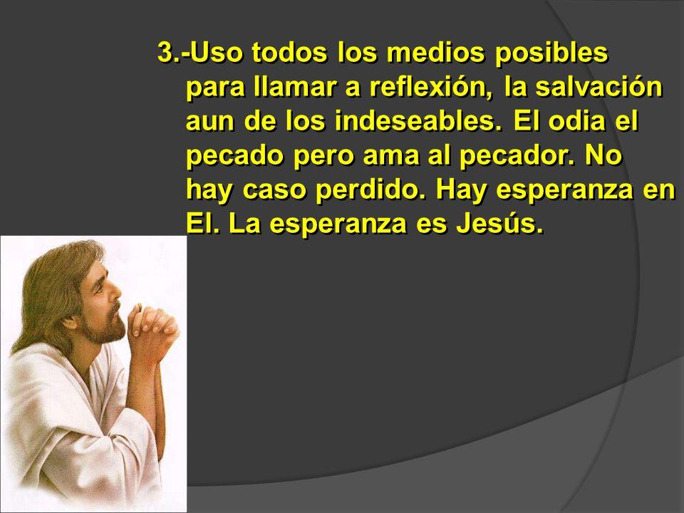 3.-Uso todos los medios posibles para llamar a reflexión, la salvación aun de los indeseables. El odia el pecado pero ama al pecador. No hay caso perd
