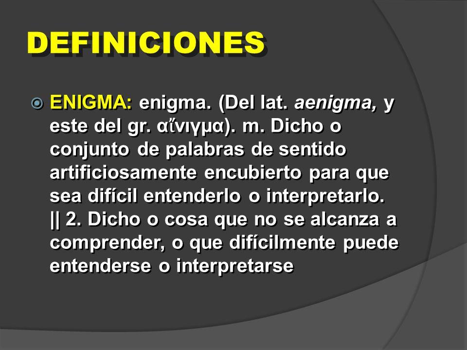 DEFINICIONES ENIGMA: enigma. (Del lat. aenigma, y este del gr. α νιγμα). m. Dicho o conjunto de palabras de sentido artificiosamente encubierto para q