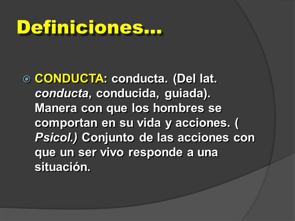 Definiciones… CONDUCTA: conducta. (Del lat. conducta, conducida, guiada). Manera con que los hombres se comportan en su vida y acciones. ( Psicol.) Co