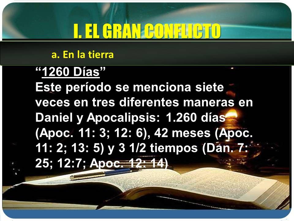 I. EL GRAN CONFLICTO 1260 Días Este período se menciona siete veces en tres diferentes maneras en Daniel y Apocalipsis: 1.260 días (Apoc. 11: 3; 12: 6