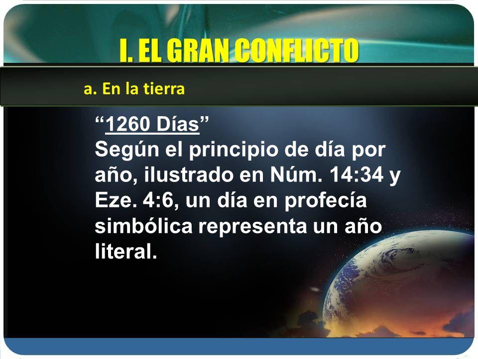 I. EL GRAN CONFLICTO 1260 Días Según el principio de día por año, ilustrado en Núm. 14:34 y Eze. 4:6, un día en profecía simbólica representa un año l