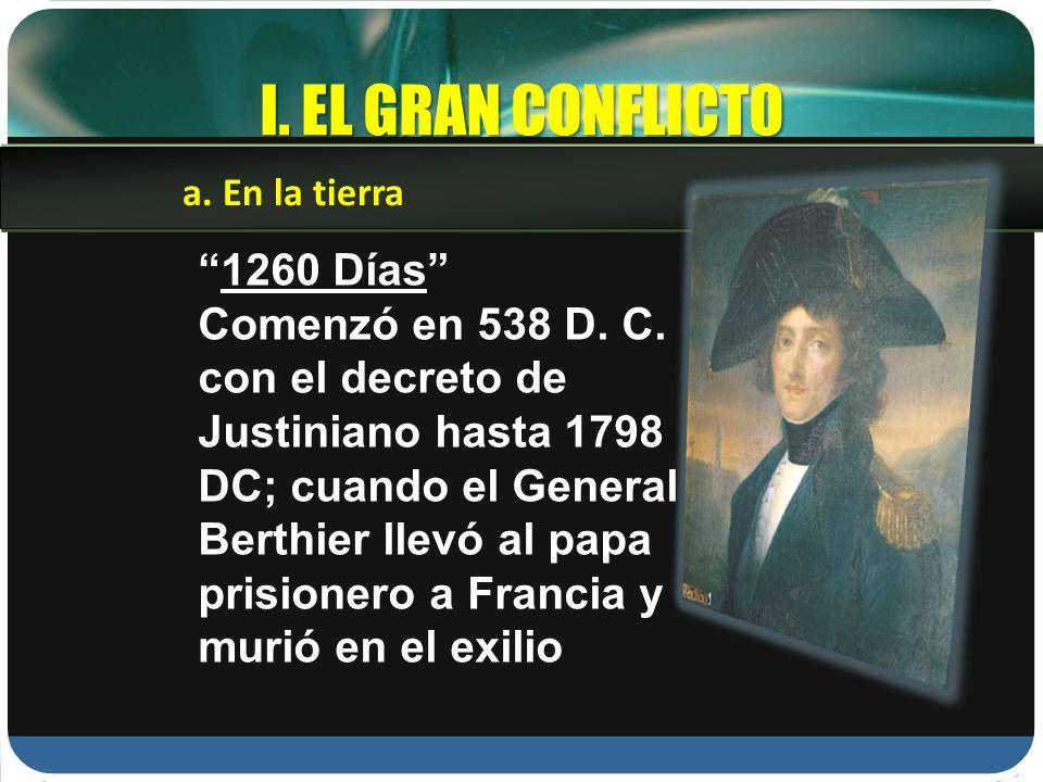 I. EL GRAN CONFLICTO 1260 Días Comenzó en 538 D. C. con el decreto de Justiniano hasta 1798 DC; cuando el General Berthier llevó al papa prisionero a